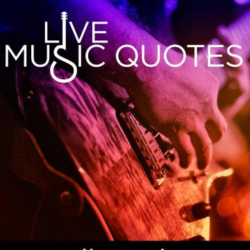 Music & Entertainment - Live Music Quotes